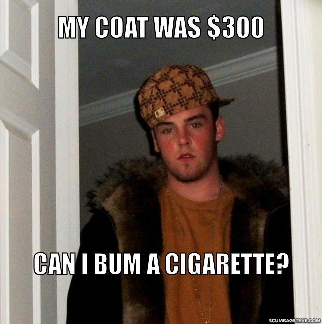 My coat was 300 can i bum a cigarette