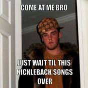 Come at me bro just wait til this nickleback songs over