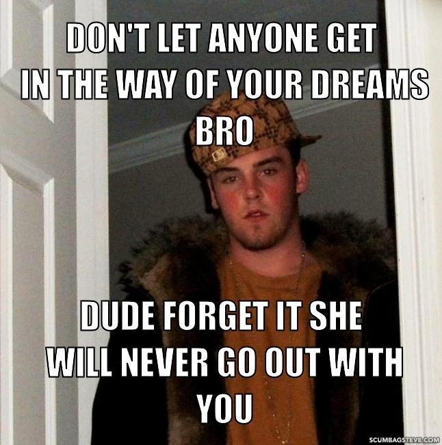 Don t let anyone get in the way of your dreams bro dude forget it she