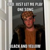 Bro just let me play one song black and yellow