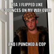 Yea i flipped like 3 ounces on my way over and i punched a cop 70f765