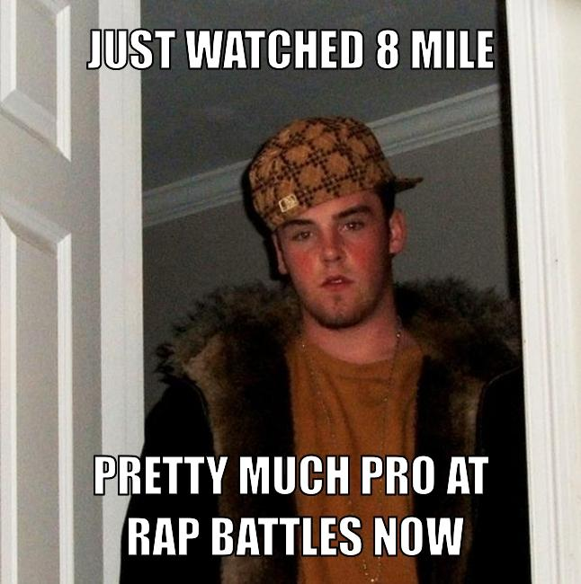 http://assets.scumbagsteve.com/hashed_silo_content/bb1/8fd/6ae/resized/just-watched-8-mile-pretty-much-pro-at-rap-battles-now.jpg