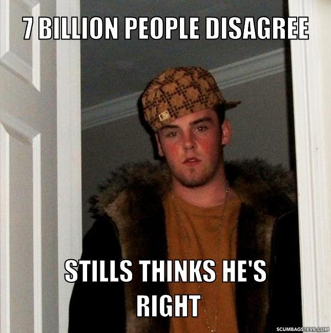 7-billion-people-disagree-stills-thinks-he-s-right-ab6d71
